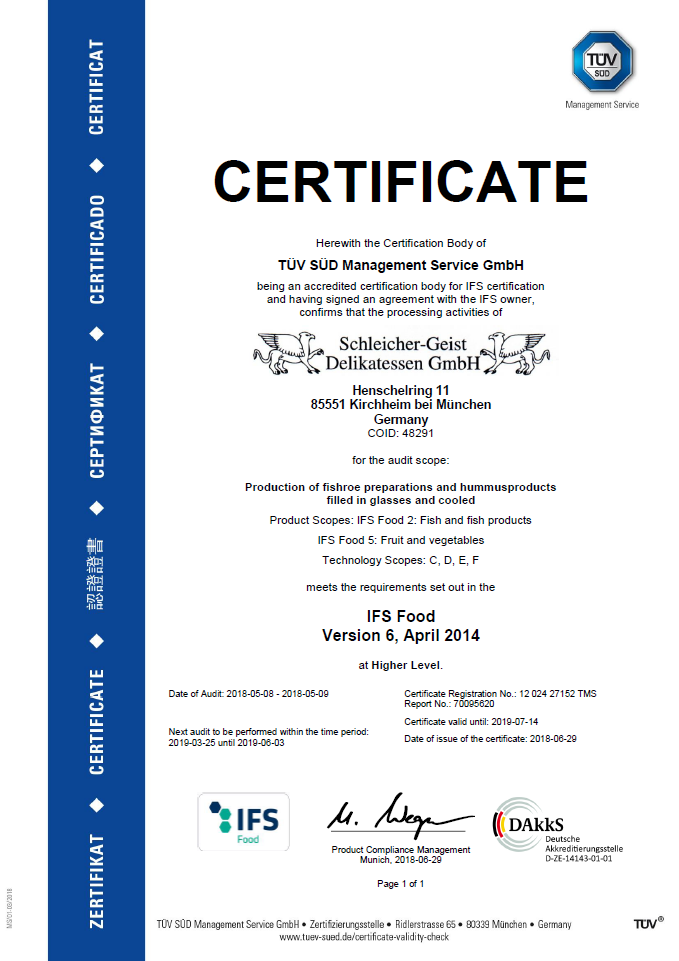international food standard IFS Management Service CERTIFICATE Herewith the Certification Body of TÜV SÜD Management Service GmbH confirms, as an EN 45011-accredited certification body for IFS certification, and having signed an agreement with IFS owners, that the company Schleicher-Geist Delikatessen GmbH Schleicher-Geist Delikatessen GmbH Landsbergerstr.59 D-80339 München for the product categories Production and distribrution of prepared fish roe (categories 10, 8, 9) meets the requirements of the International Food Standard (IFS) on Higher level TÜV SÜD Management Service GmbH Zertifizierstelle Ridlerstraße 65 80339 München Germany